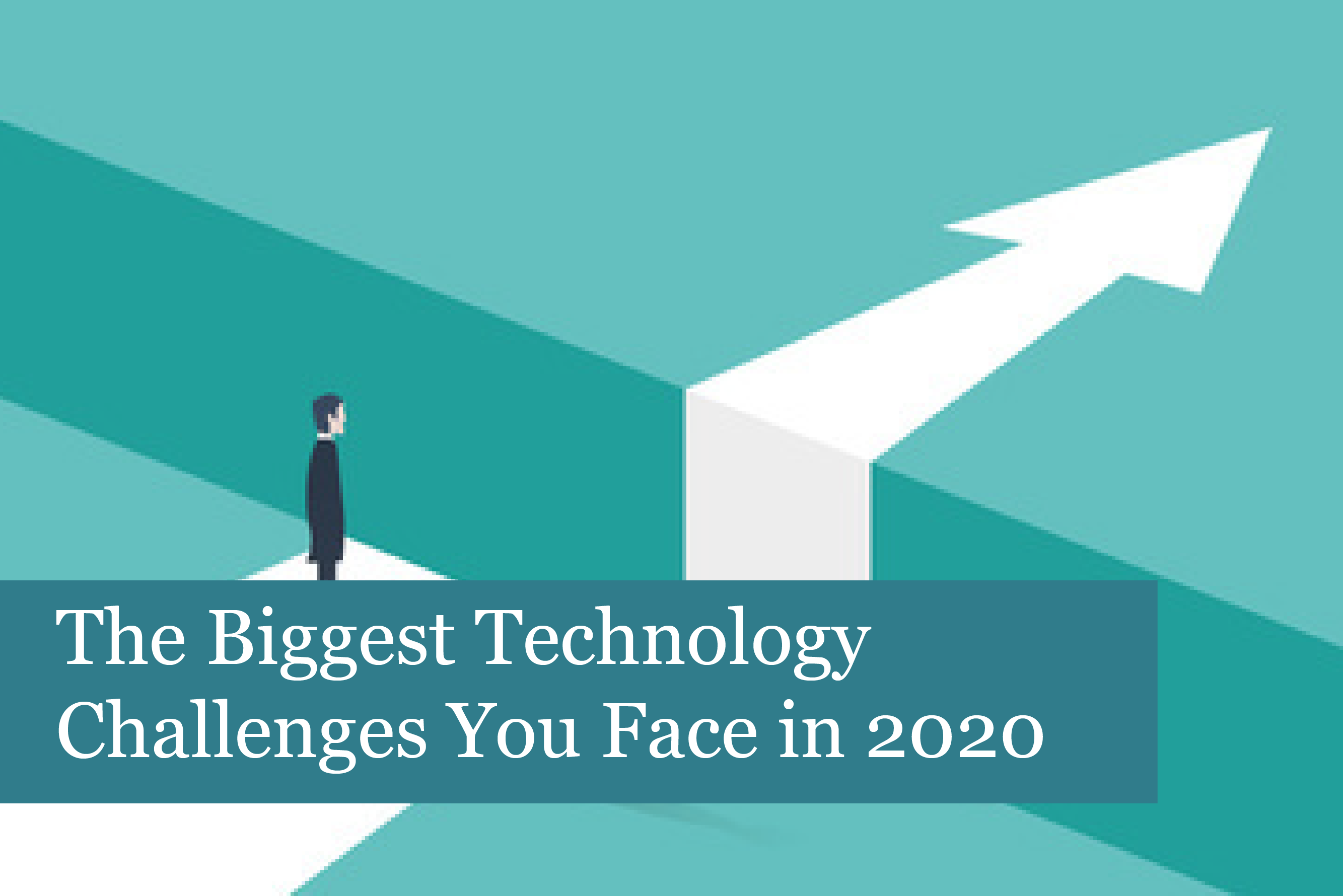 The Biggest Technology Challenges Your Business Faces in 2020