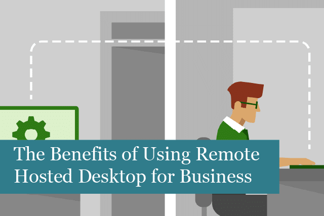 The Benefits of Using Remote Hosted Desktop for Your Business