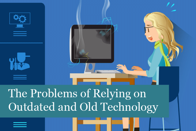 The Problems of Your Business Relying on Outdated and Old Technology