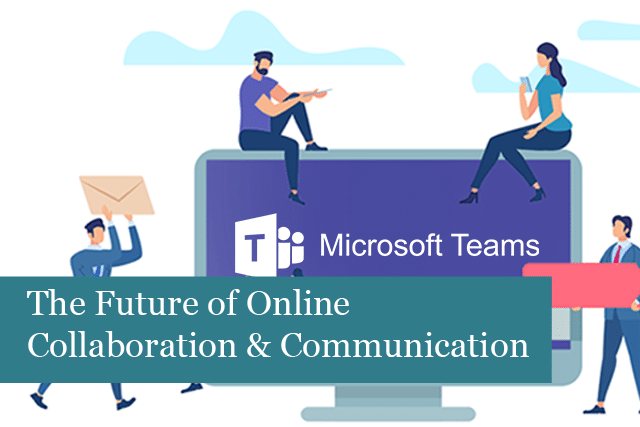 Microsoft Teams: The Future of Online Collaboration & Communication