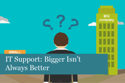 IT Support: Bigger Isn't Always Better