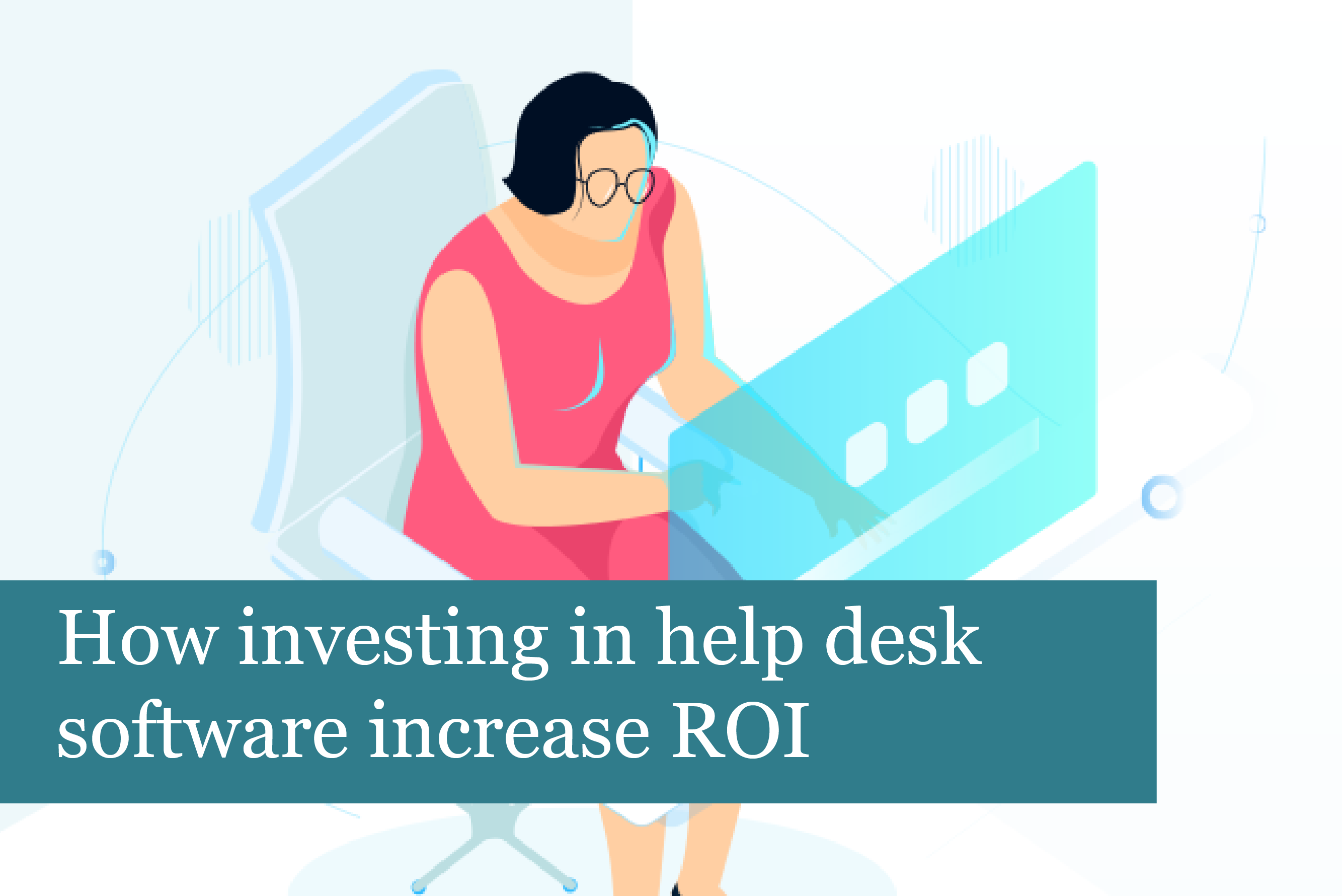 How investing in help desk software increases ROI