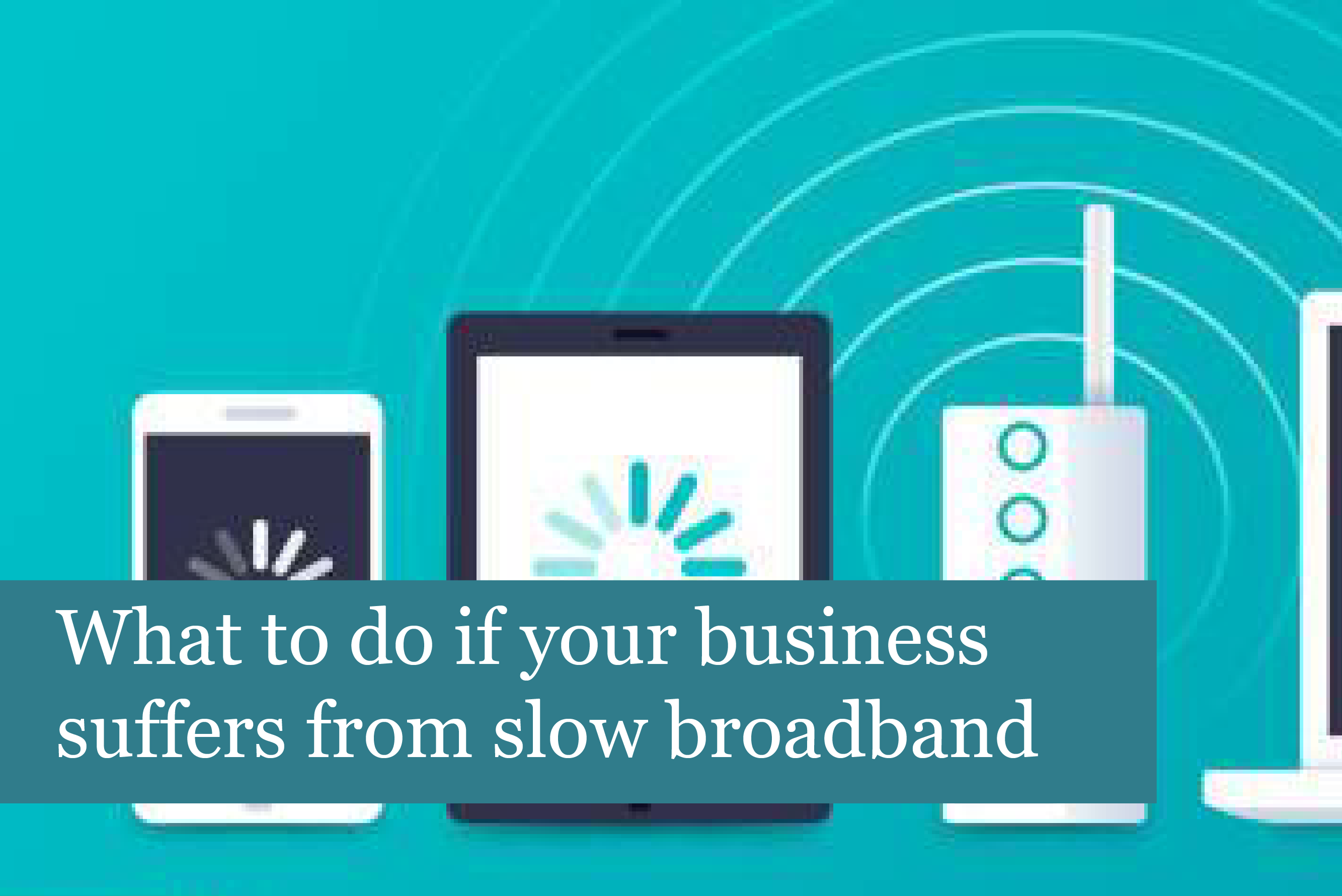 What to do if your business suffers from slow broadband